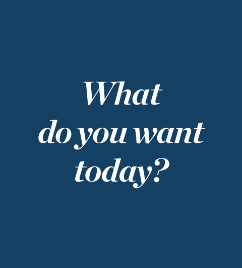 What do you want today?